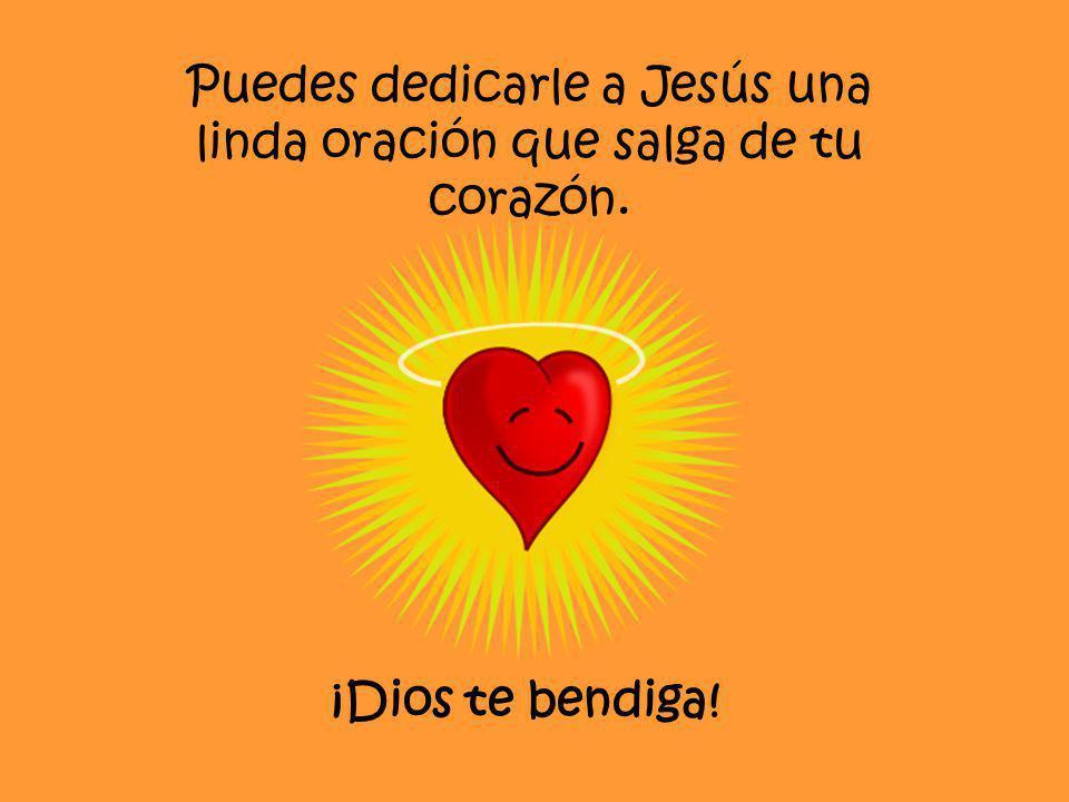 Puedes dedicarle a Jesús una linda oración que salga de tu corazón. ¡Dios te bendiga!