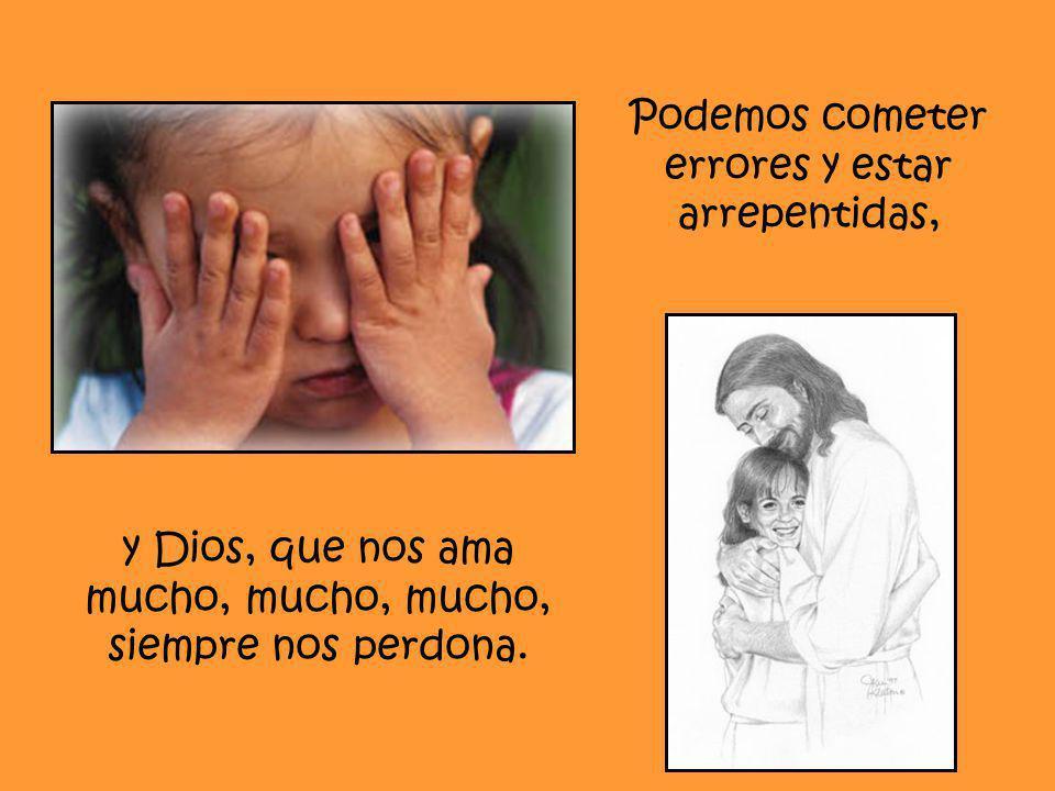 Podemos cometer errores y estar arrepentidas, y Dios, que nos ama mucho, mucho, mucho, siempre nos perdona.
