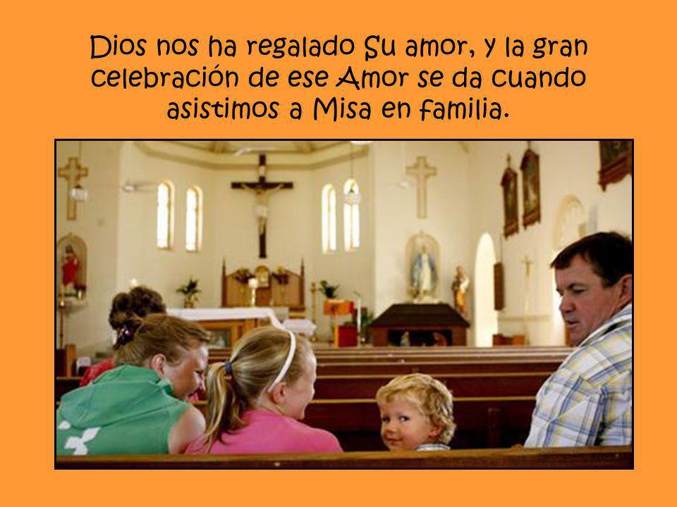 Dios nos ha regalado Su amor, y la gran celebración de ese Amor se da cuando asistimos a Misa en familia.