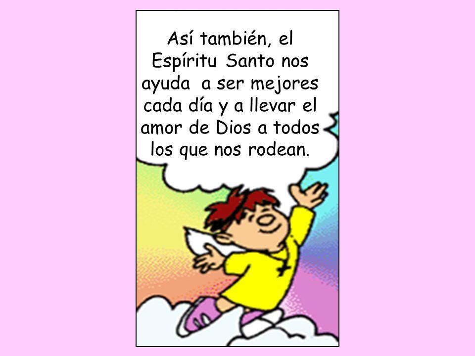 Así también, el Espíritu Santo nos ayuda a ser mejores cada día y a llevar el amor de Dios a todos los que nos rodean.