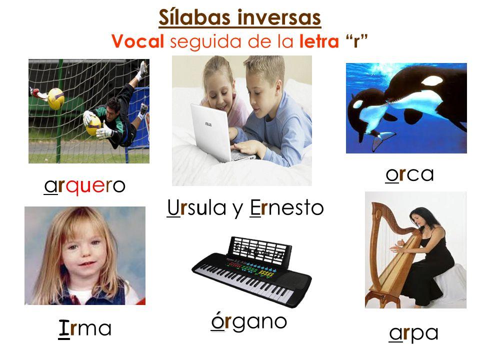 Sílabas inversas Vocal seguida de la letra r arqueroarquero U r s u la y E r nesto o r ca I r ma ó ó r gano a r pa