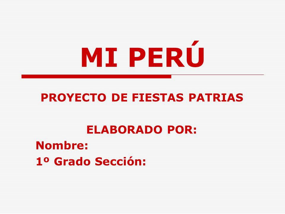 MI PERÚ PROYECTO DE FIESTAS PATRIAS ELABORADO POR: Nombre: 1º Grado Sección: