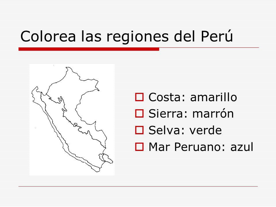 Colorea las regiones del Perú Costa: amarillo Sierra: marrón Selva: verde Mar Peruano: azul