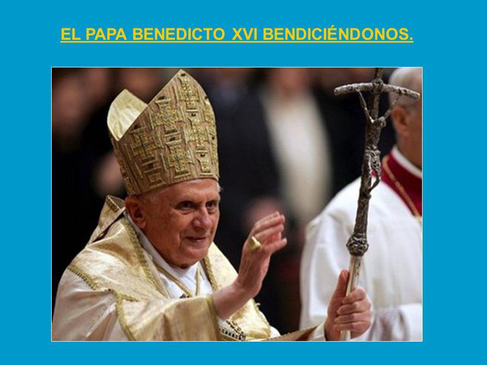 EL PAPA BENEDICTO XVI BENDICIÉNDONOS.