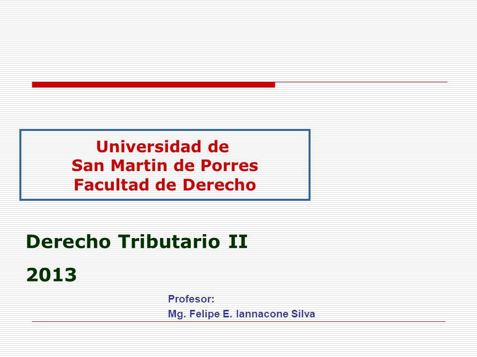 Profesor: Mg. Felipe E. Iannacone Silva Universidad de San Martin de Porres Facultad de Derecho Derecho Tributario II 2013