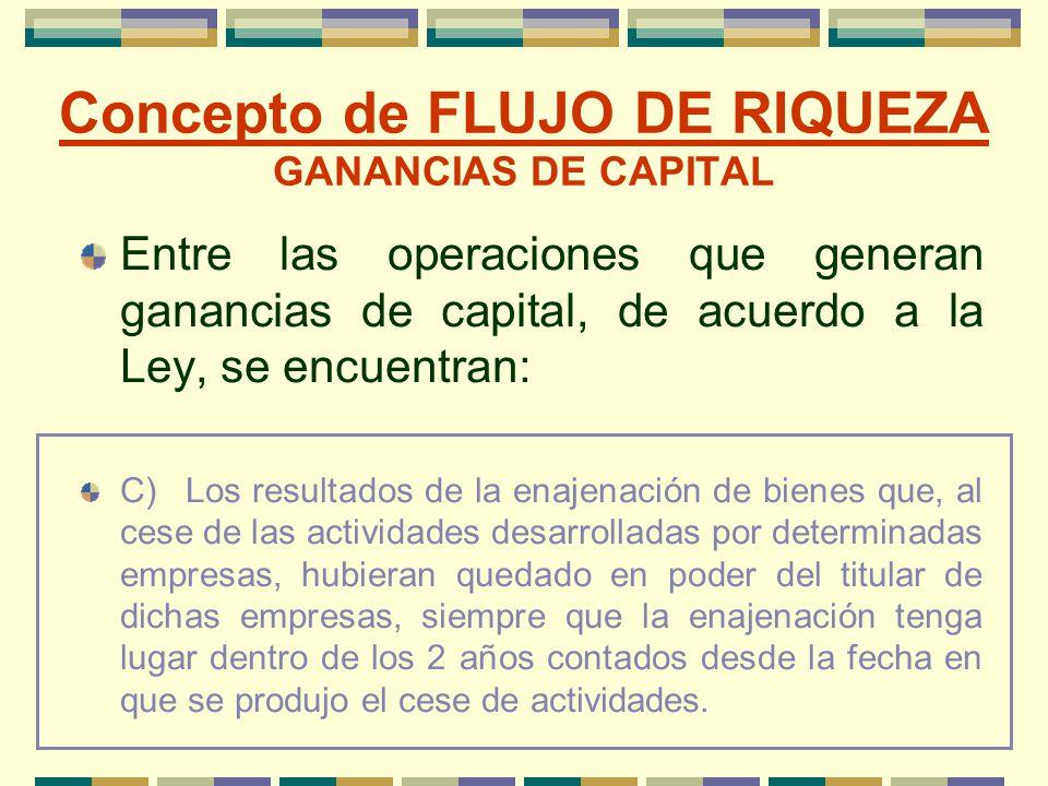 Concepto de FLUJO DE RIQUEZA GANANCIAS DE CAPITAL Entre las operaciones que generan ganancias de capital, de acuerdo a la Ley, se encuentran: C)Los re