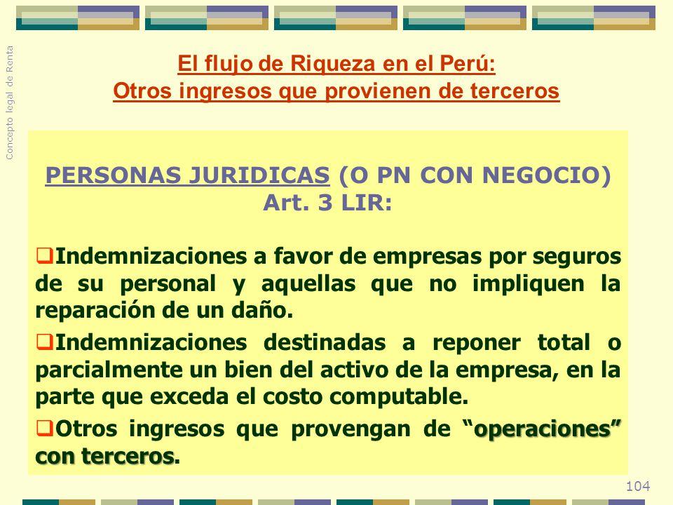 104 El flujo de Riqueza en el Perú: Otros ingresos que provienen de terceros PERSONAS JURIDICAS (O PN CON NEGOCIO) Art. 3 LIR: Indemnizaciones a favor