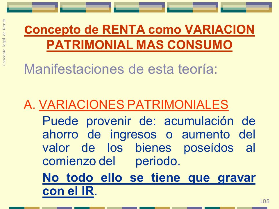 108 Manifestaciones de esta teoría: A. VARIACIONES PATRIMONIALES Puede provenir de: acumulación de ahorro de ingresos o aumento del valor de los biene