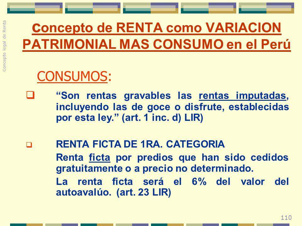 110 c oncepto de RENTA como VARIACION PATRIMONIAL MAS CONSUMO en el Perú CONSUMOS: Son rentas gravables las rentas imputadas, incluyendo las de goce o