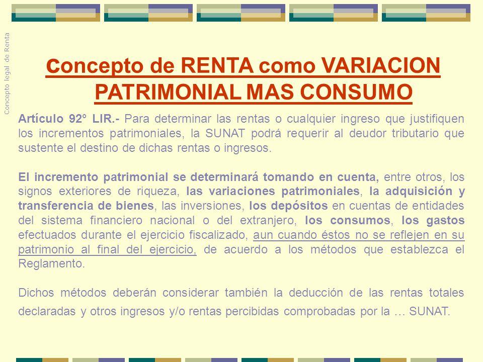 c oncepto de RENTA como VARIACION PATRIMONIAL MAS CONSUMO Concepto legal de Renta Artículo 92° LIR.- Para determinar las rentas o cualquier ingreso qu