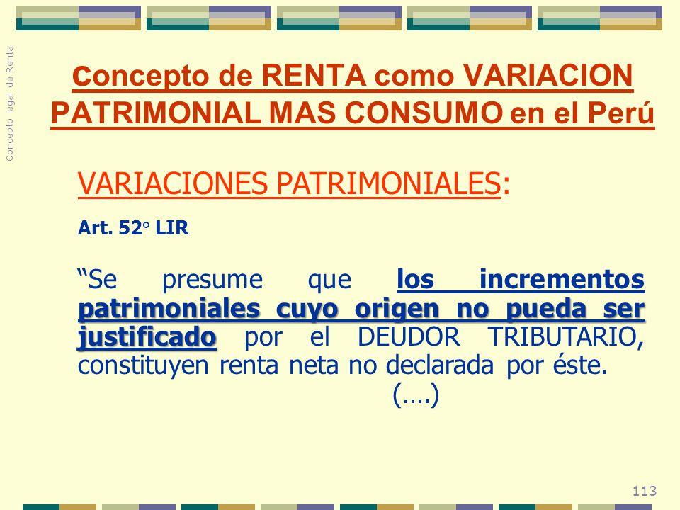 113 c oncepto de RENTA como VARIACION PATRIMONIAL MAS CONSUMO en el Perú VARIACIONES PATRIMONIALES: Art. 52° LIR patrimoniales cuyo origen no pueda se