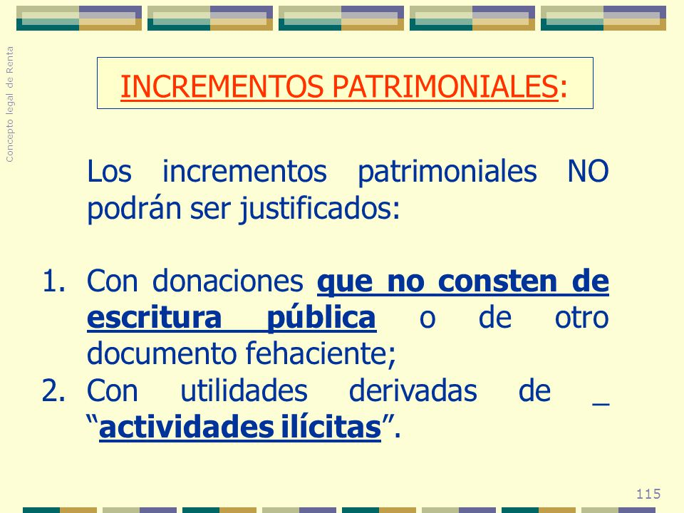 115 Los incrementos patrimoniales NO podrán ser justificados: 1.Con donaciones que no consten de escritura pública o de otro documento fehaciente; 2.C