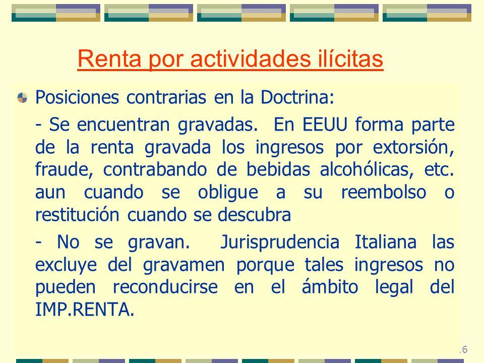 116 Renta por actividades ilícitas Posiciones contrarias en la Doctrina: - Se encuentran gravadas. En EEUU forma parte de la renta gravada los ingreso