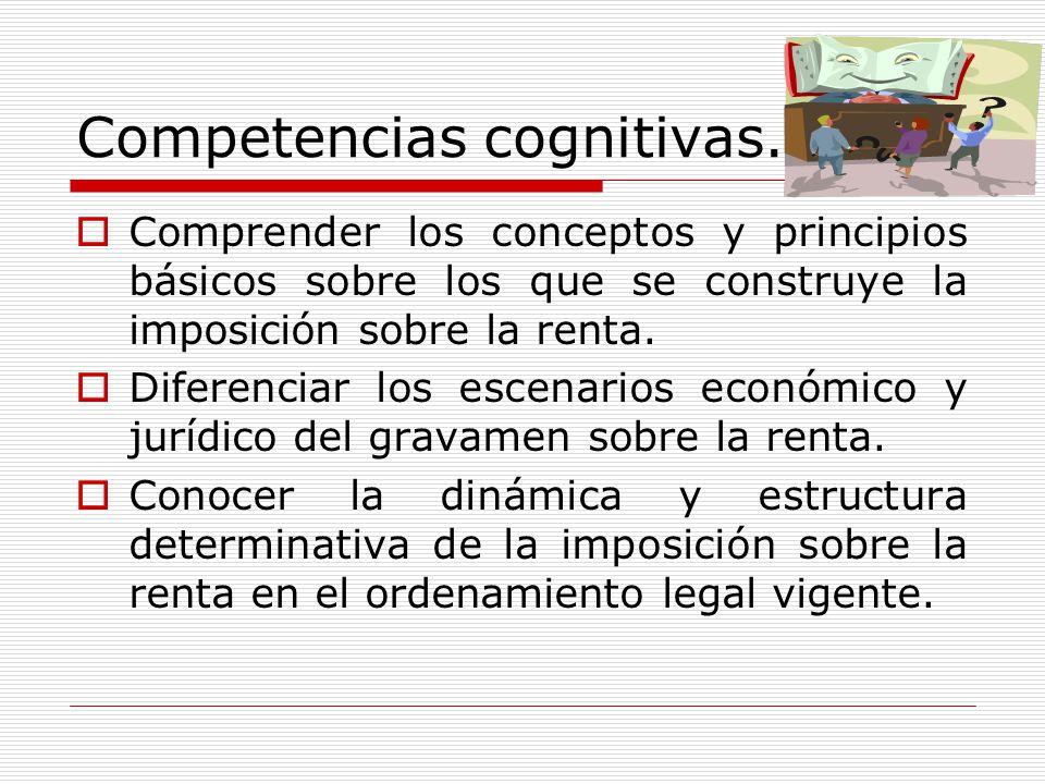 Competencias cognitivas. Comprender los conceptos y principios básicos sobre los que se construye la imposición sobre la renta. Diferenciar los escena