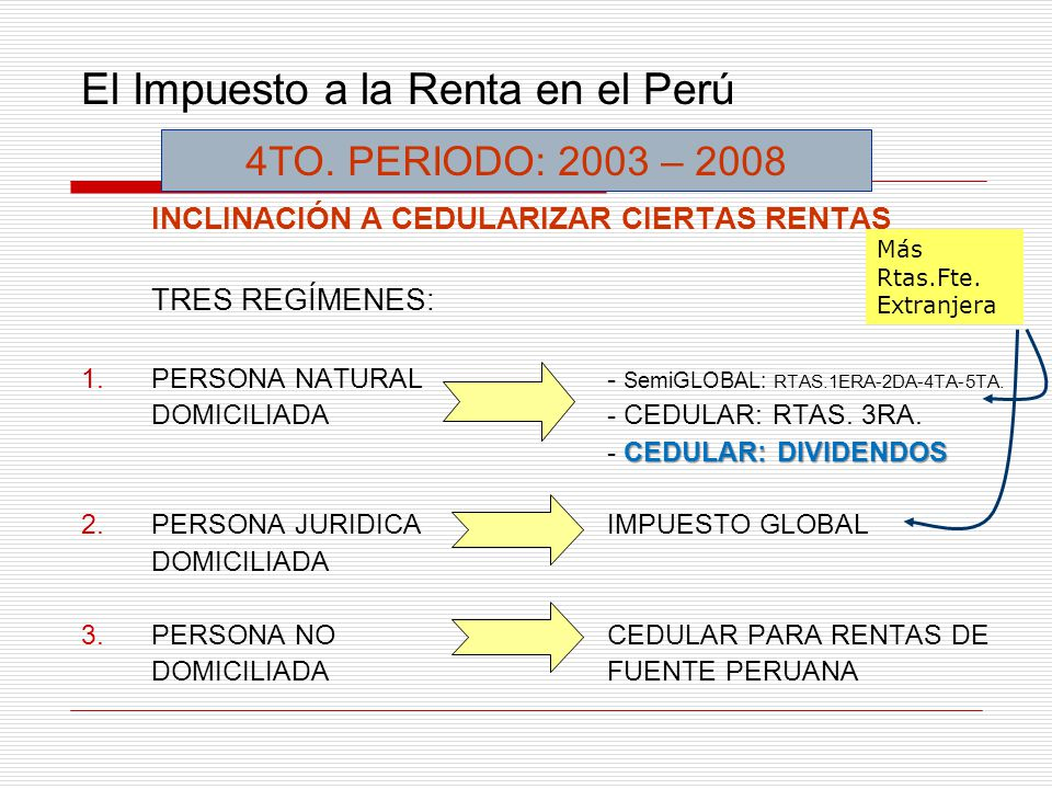 El Impuesto a la Renta en el Perú INCLINACIÓN A CEDULARIZAR CIERTAS RENTAS TRES REGÍMENES: 1.PERSONA NATURAL- SemiGLOBAL: RTAS.1ERA-2DA-4TA-5TA. DOMIC