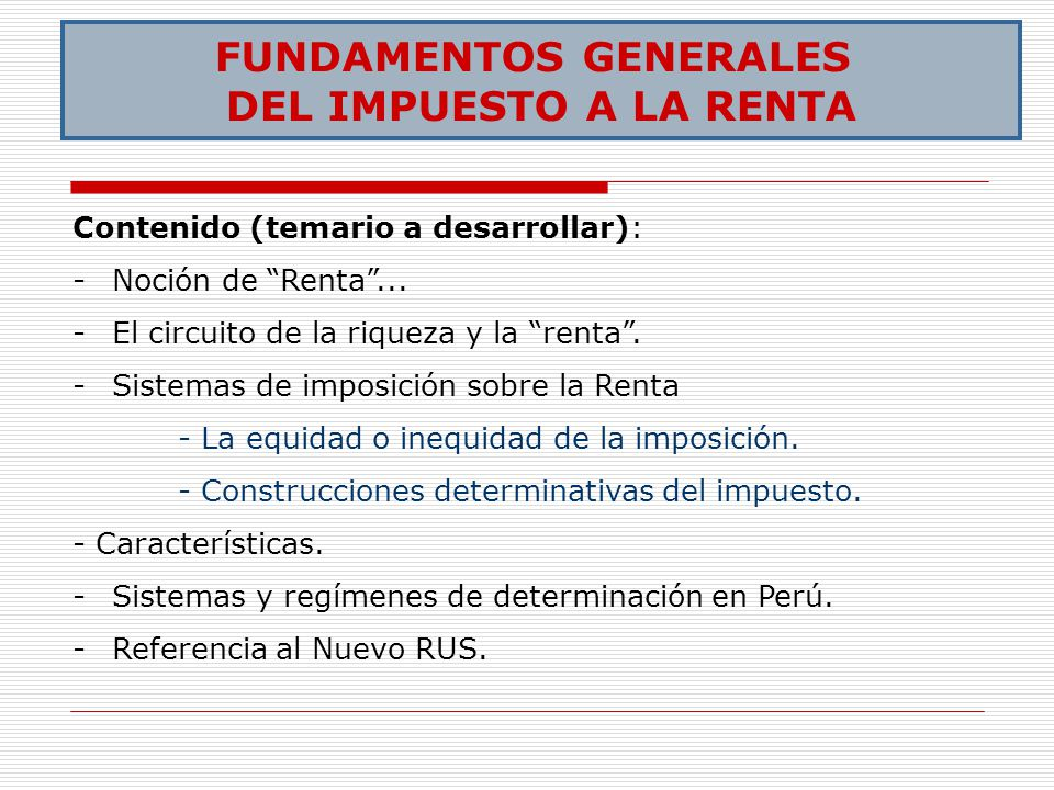 FUNDAMENTOS GENERALES DEL IMPUESTO A LA RENTA Contenido (temario a desarrollar): -Noción de Renta... -El circuito de la riqueza y la renta. -Sistemas