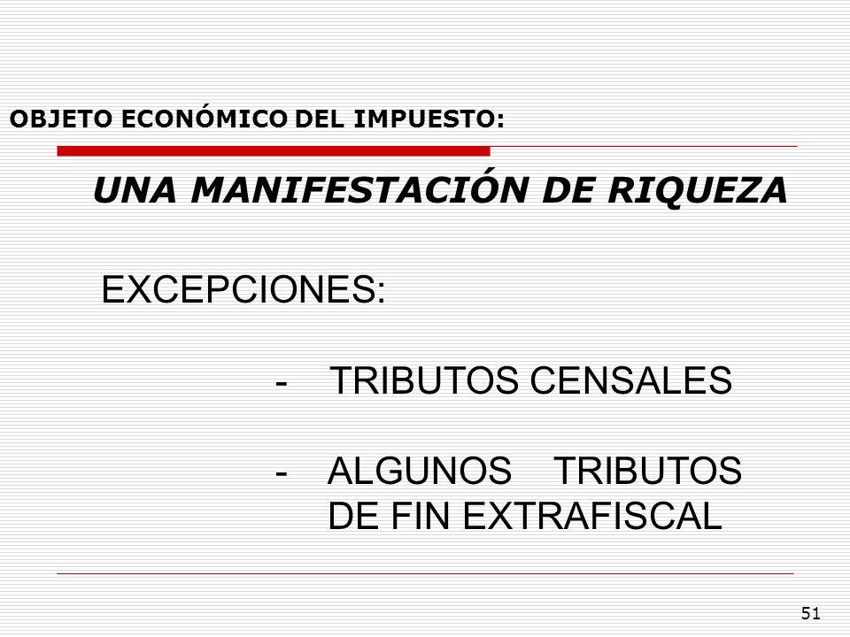 51 OBJETO ECONÓMICO DEL IMPUESTO: UNA MANIFESTACIÓN DE RIQUEZA EXCEPCIONES: - TRIBUTOS CENSALES - ALGUNOS TRIBUTOS DE FIN EXTRAFISCAL