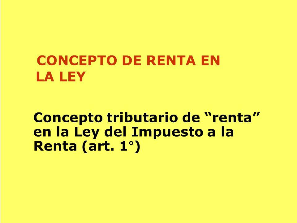 58 Concepto tributario de renta en la Ley del Impuesto a la Renta (art. 1°) CONCEPTO DE RENTA EN LA LEY