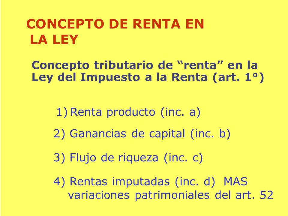 64 Concepto tributario de renta en la Ley del Impuesto a la Renta (art. 1°) CONCEPTO DE RENTA EN LA LEY 1)Renta producto (inc. a) 3) Flujo de riqueza