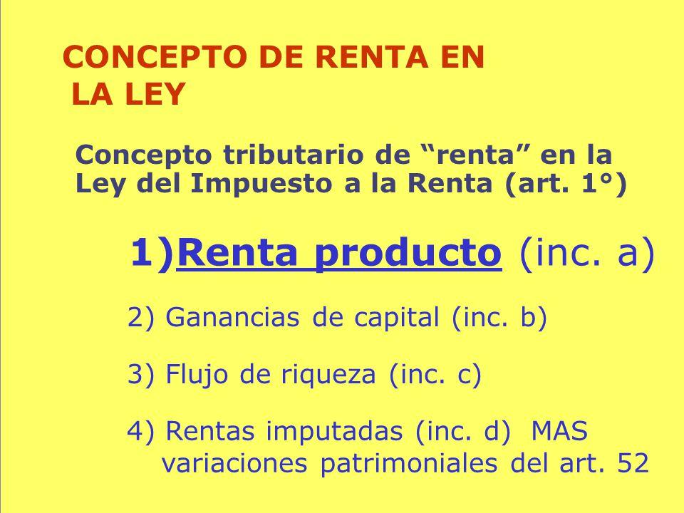 65 Concepto tributario de renta en la Ley del Impuesto a la Renta (art. 1°) CONCEPTO DE RENTA EN LA LEY 1)Renta producto (inc. a) 3) Flujo de riqueza
