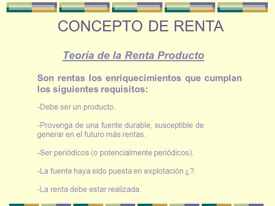 CONCEPTO DE RENTA Son rentas los enriquecimientos que cumplan los siguientes requisitos: -Debe ser un producto. -Provenga de una fuente durable, susce