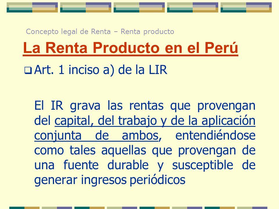 La Renta Producto en el Perú Art. 1 inciso a) de la LIR El IR grava las rentas que provengan del capital, del trabajo y de la aplicación conjunta de a