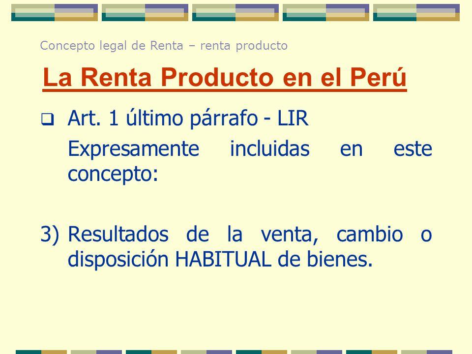 Art. 1 último párrafo - LIR Expresamente incluidas en este concepto: 3)Resultados de la venta, cambio o disposición HABITUAL de bienes. La Renta Produ