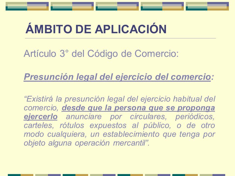 ÁMBITO DE APLICACIÓN Artículo 3° del Código de Comercio: Presunción legal del ejercicio del comercio: Existirá la presunción legal del ejercicio habit