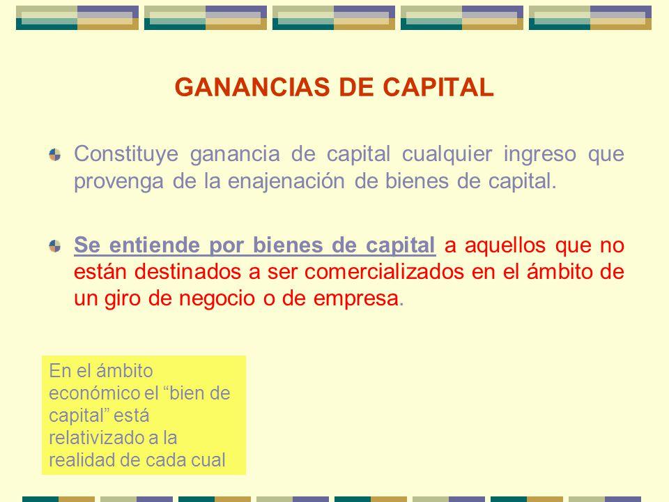 GANANCIAS DE CAPITAL Constituye ganancia de capital cualquier ingreso que provenga de la enajenación de bienes de capital. Se entiende por bienes de c
