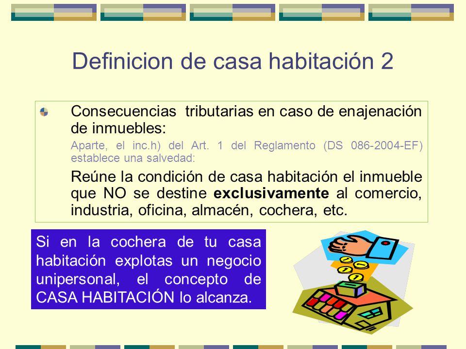 Definicion de casa habitación 2 Consecuencias tributarias en caso de enajenación de inmuebles: Aparte, el inc.h) del Art. 1 del Reglamento (DS 086-200