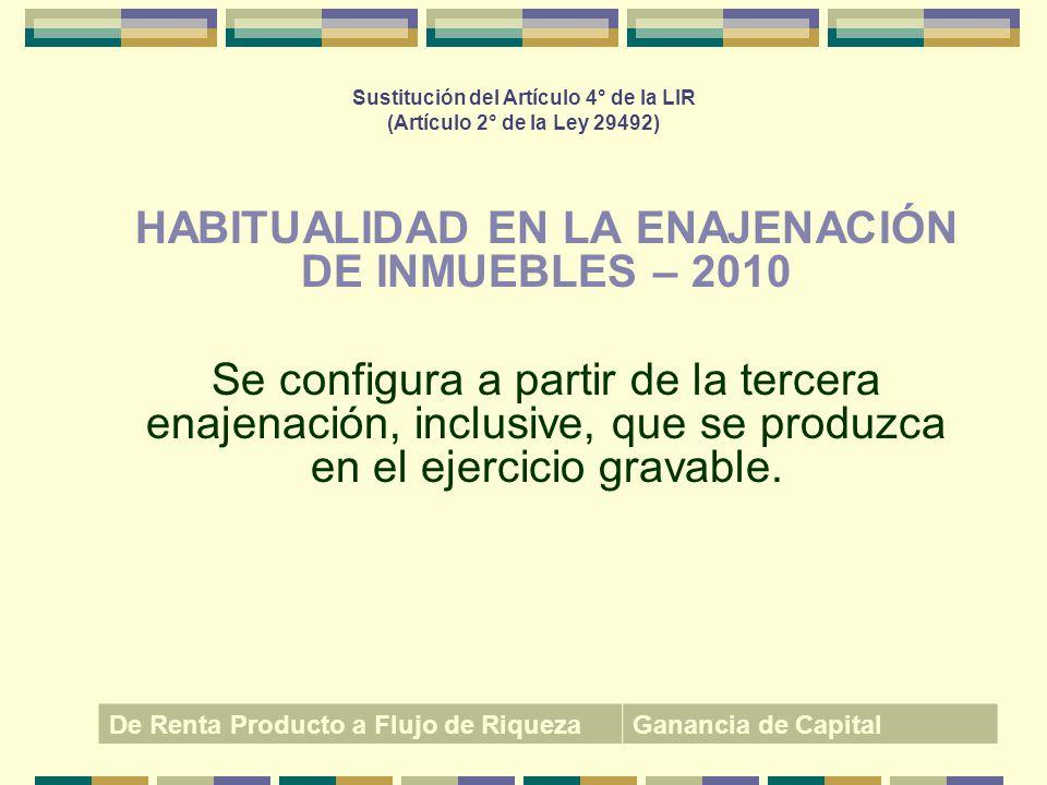Sustitución del Artículo 4° de la LIR (Artículo 2° de la Ley 29492) HABITUALIDAD EN LA ENAJENACIÓN DE INMUEBLES – 2010 Se configura a partir de la ter