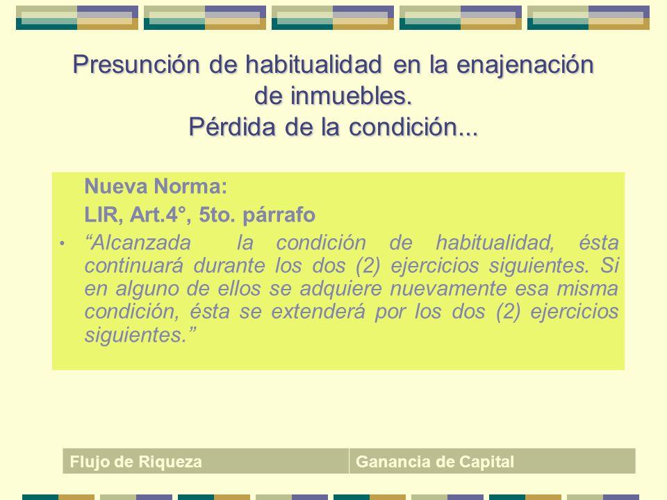 Presunción de habitualidad en la enajenación de inmuebles. Pérdida de la condición... Nueva Norma: LIR, Art.4°, 5to. párrafo Alcanzada la condición de