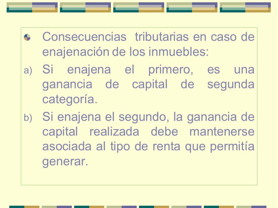 Consecuencias tributarias en caso de enajenación de los inmuebles: a) Si enajena el primero, es una ganancia de capital de segunda categoría. b) Si en