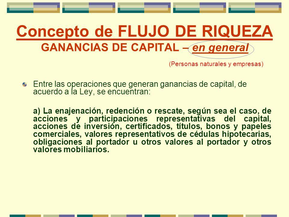 Concepto de FLUJO DE RIQUEZA GANANCIAS DE CAPITAL – en general Entre las operaciones que generan ganancias de capital, de acuerdo a la Ley, se encuent