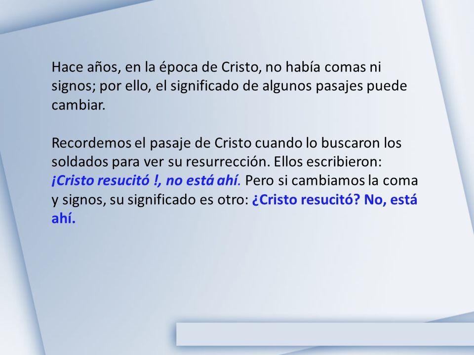 Hace años, en la época de Cristo, no había comas ni signos; por ello, el significado de algunos pasajes puede cambiar. Recordemos el pasaje de Cristo