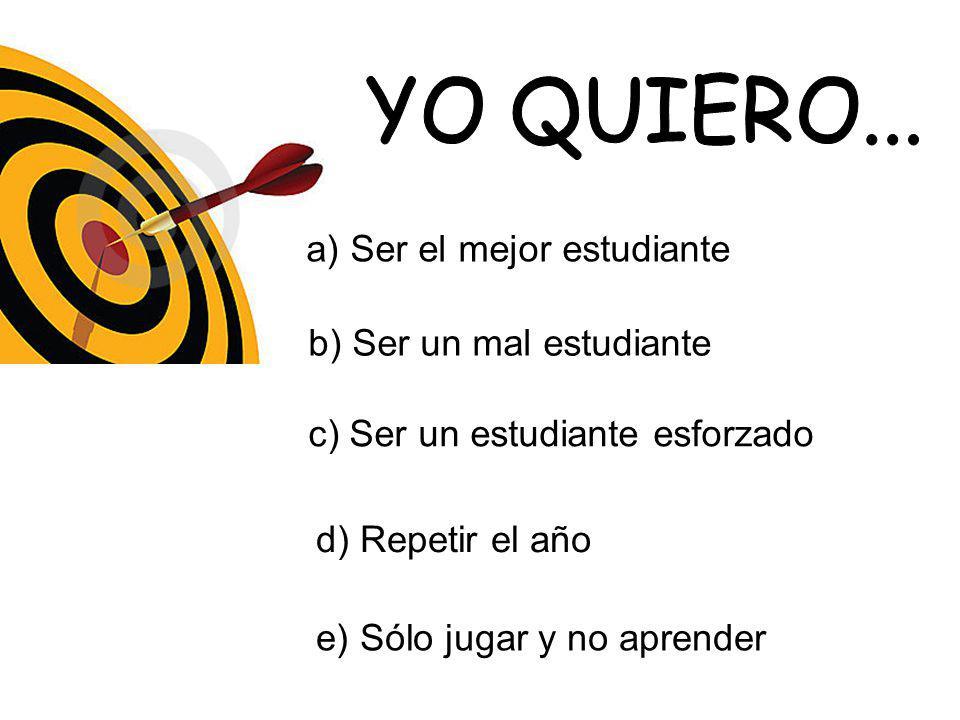 a) Ser el mejor estudiante b) Ser un mal estudiante c) Ser un estudiante esforzado d) Repetir el año e) Sólo jugar y no aprender