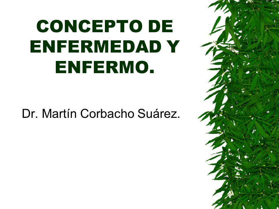 CONCEPTO DE ENFERMEDAD Y ENFERMO. Dr. Martín Corbacho Suárez.