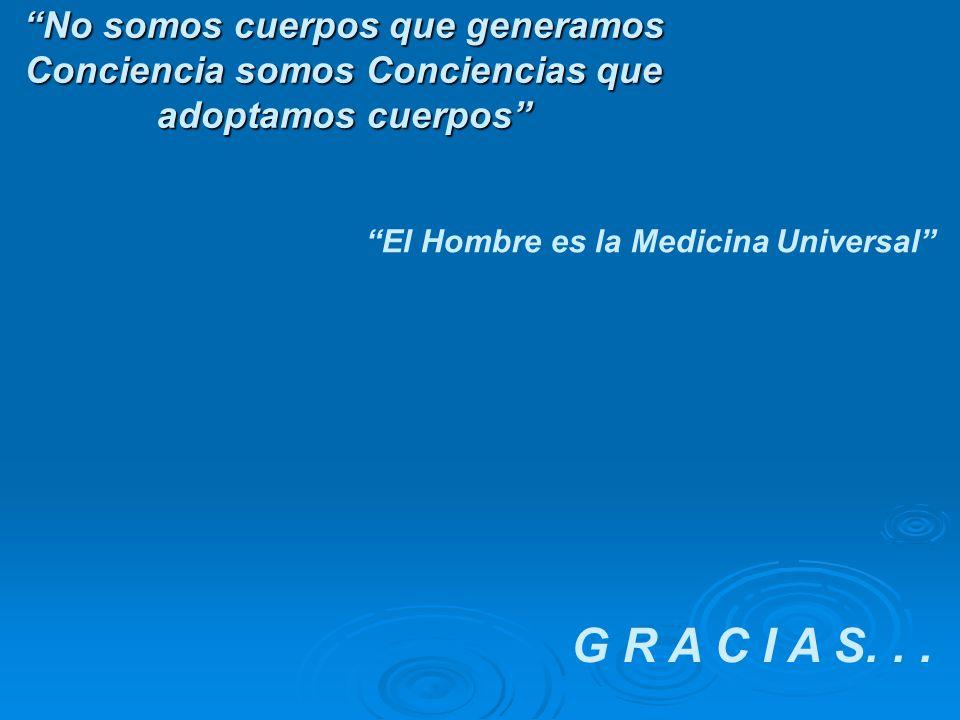 No somos cuerpos que generamos Conciencia somos Conciencias que adoptamos cuerpos El Hombre es la Medicina Universal G R A C I A S...