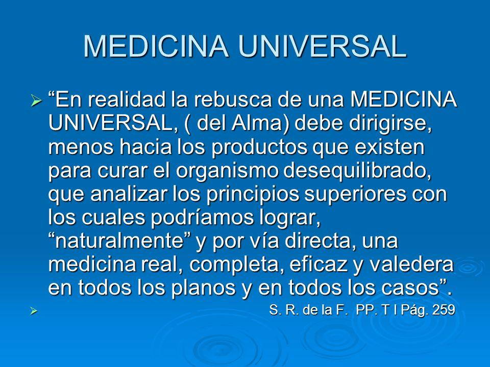 MEDICINA UNIVERSAL En realidad la rebusca de una MEDICINA UNIVERSAL, ( del Alma) debe dirigirse, menos hacia los productos que existen para curar el o