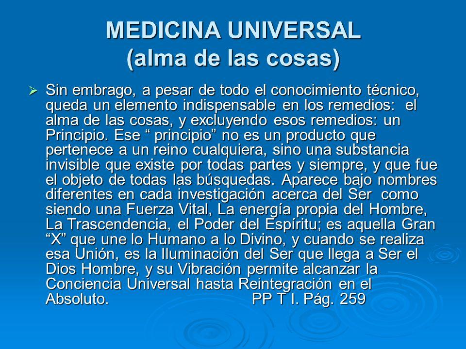 MEDICINA UNIVERSAL (alma de las cosas) Sin embrago, a pesar de todo el conocimiento técnico, queda un elemento indispensable en los remedios: el alma