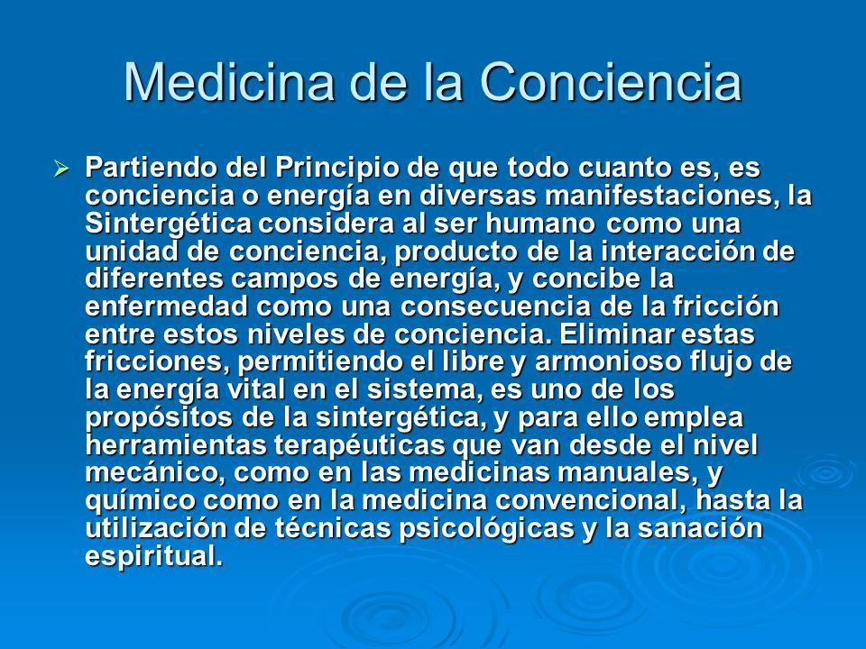 Medicina de la Conciencia Partiendo del Principio de que todo cuanto es, es conciencia o energía en diversas manifestaciones, la Sintergética consider