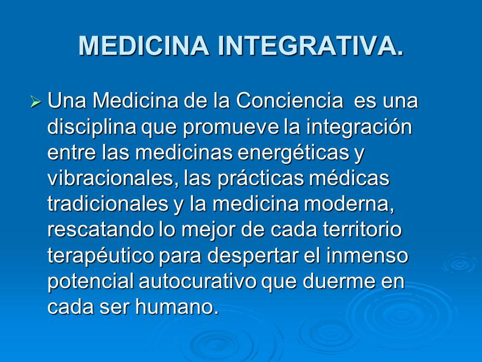 MEDICINA INTEGRATIVA. Una Medicina de la Conciencia es una disciplina que promueve la integración entre las medicinas energéticas y vibracionales, las