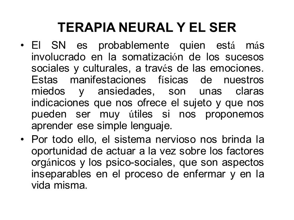 TERAPIA NEURAL Y EL SER El SN es probablemente quien est á m á s involucrado en la somatizaci ó n de los sucesos sociales y culturales, a trav é s de