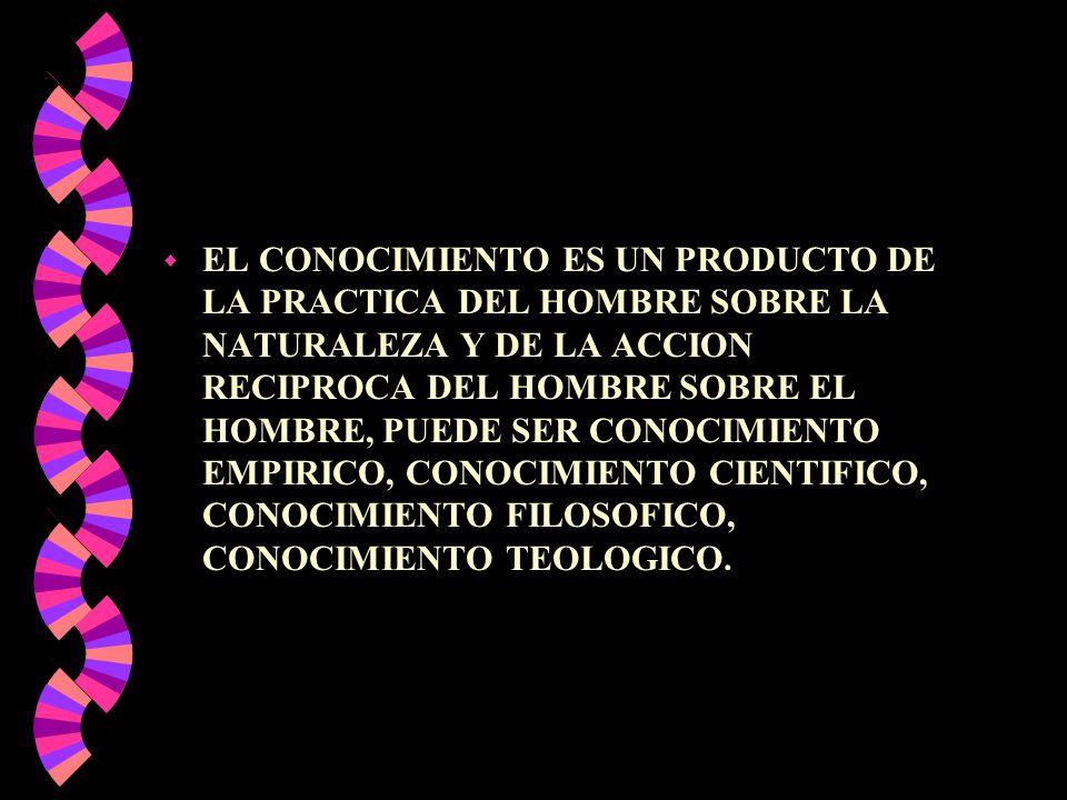 w EL CONOCIMIENTO ES UN PRODUCTO DE LA PRACTICA DEL HOMBRE SOBRE LA NATURALEZA Y DE LA ACCION RECIPROCA DEL HOMBRE SOBRE EL HOMBRE, PUEDE SER CONOCIMI