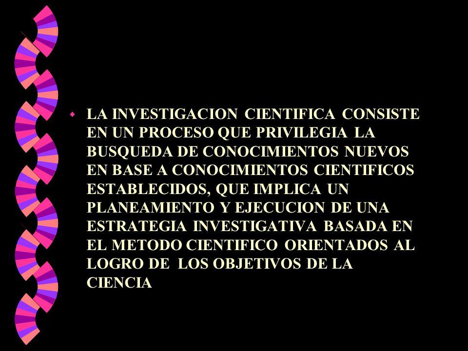 w LA INVESTIGACION CIENTIFICA CONSISTE EN UN PROCESO QUE PRIVILEGIA LA BUSQUEDA DE CONOCIMIENTOS NUEVOS EN BASE A CONOCIMIENTOS CIENTIFICOS ESTABLECID