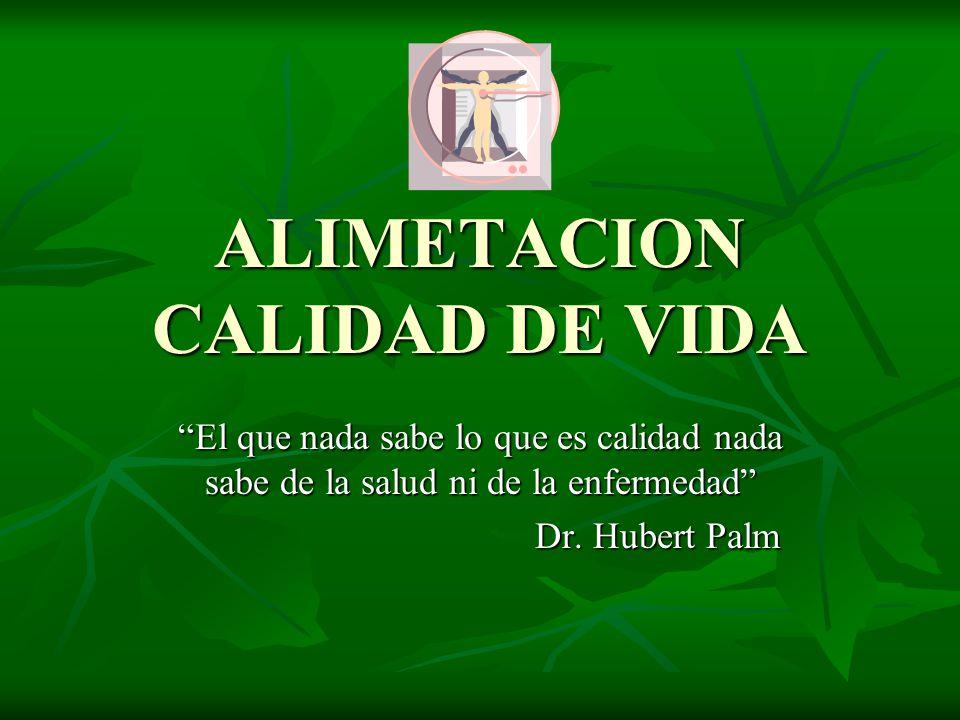 ALIMETACION CALIDAD DE VIDA El que nada sabe lo que es calidad nada sabe de la salud ni de la enfermedad Dr. Hubert Palm Dr. Hubert Palm