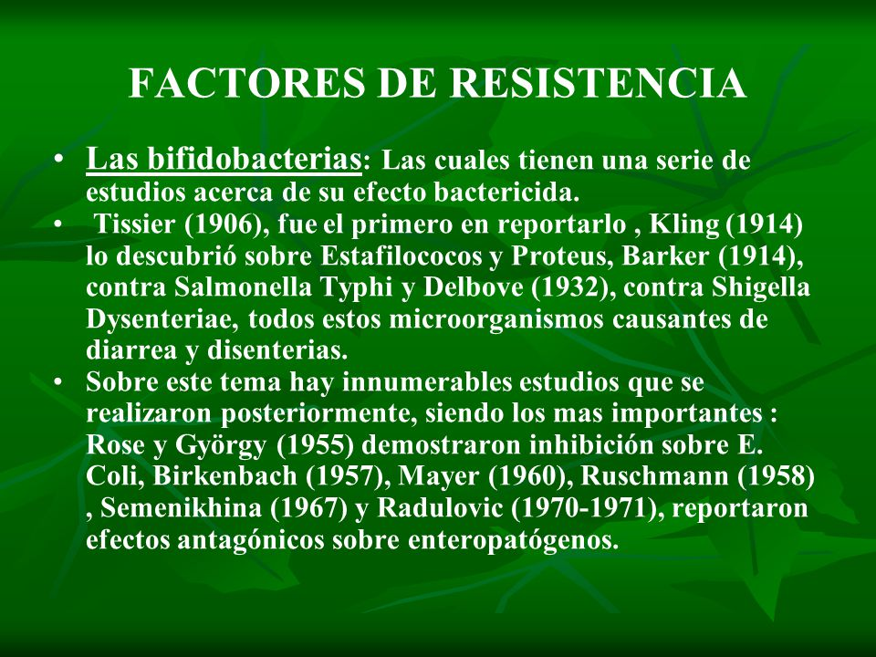 Las bifidobacterias : Las cuales tienen una serie de estudios acerca de su efecto bactericida. Tissier (1906), fue el primero en reportarlo, Kling (19