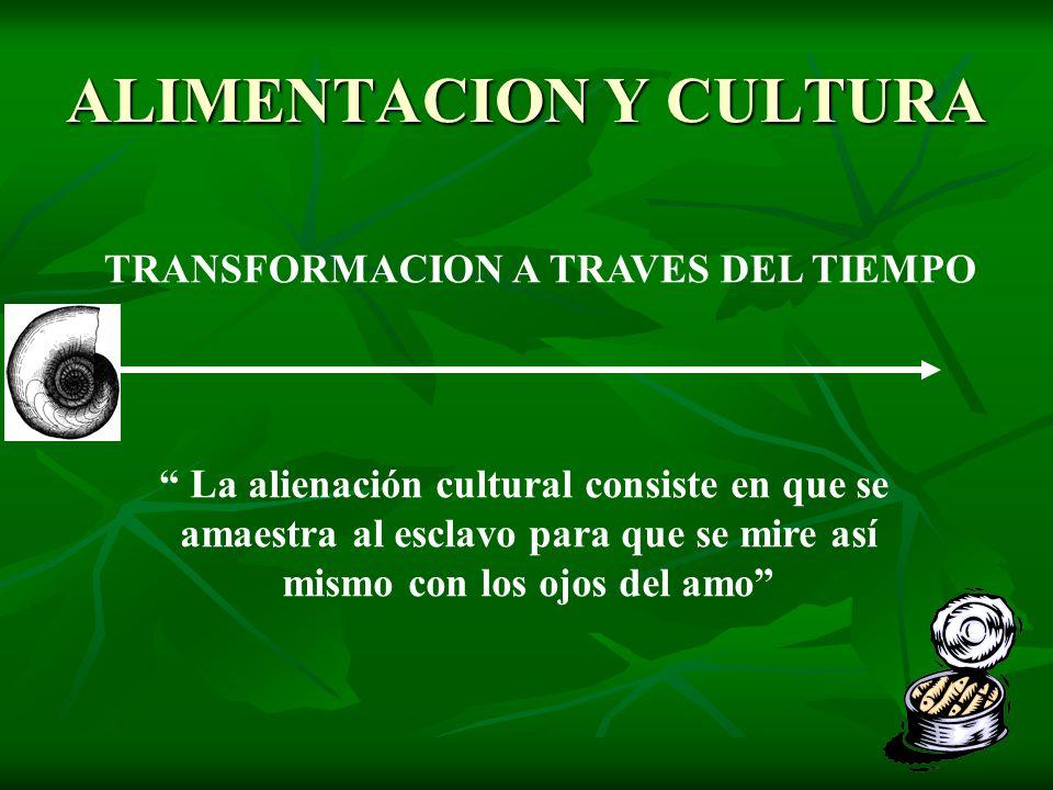 ALIMENTACION Y CULTURA TRANSFORMACION A TRAVES DEL TIEMPO La alienación cultural consiste en que se amaestra al esclavo para que se mire así mismo con