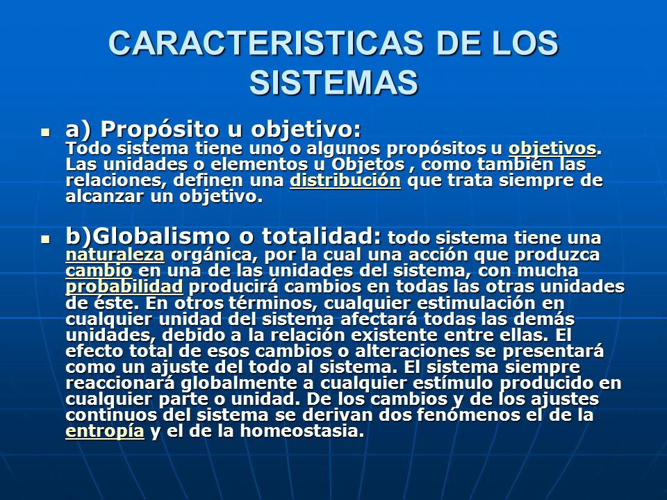 CARACTERISTICAS DE LOS SISTEMAS a) Propósito u objetivo: Todo sistema tiene uno o algunos propósitos u objetivos.