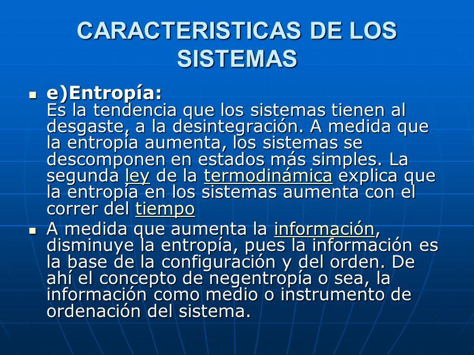 CARACTERISTICAS DE LOS SISTEMAS e)Entropía: Es la tendencia que los sistemas tienen al desgaste, a la desintegración.